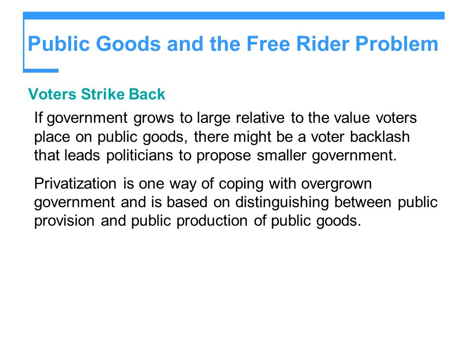 Public Goods and the Free Rider Problem Voters Strike Back If government grows to large relative to the value voters place on public goods, there migh
