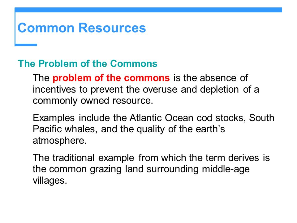 Common Resources The Problem of the Commons The problem of the commons is the absence of incentives to prevent the overuse and depletion of a commonly