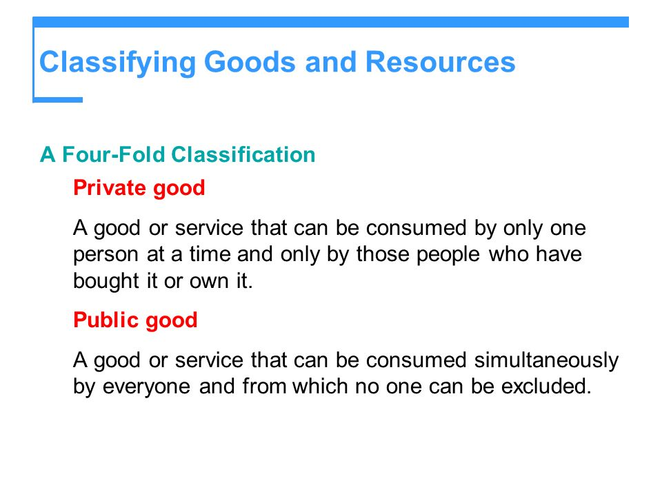 Classifying Goods and Resources Common resource A resource that is nonexcludable and rivalcan be used only once but no one can be prevented from using what is available.