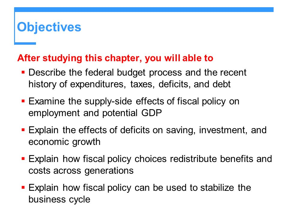 Objectives After studying this chapter, you will able to Describe the federal budget process and the recent history of expenditures, taxes, deficits,