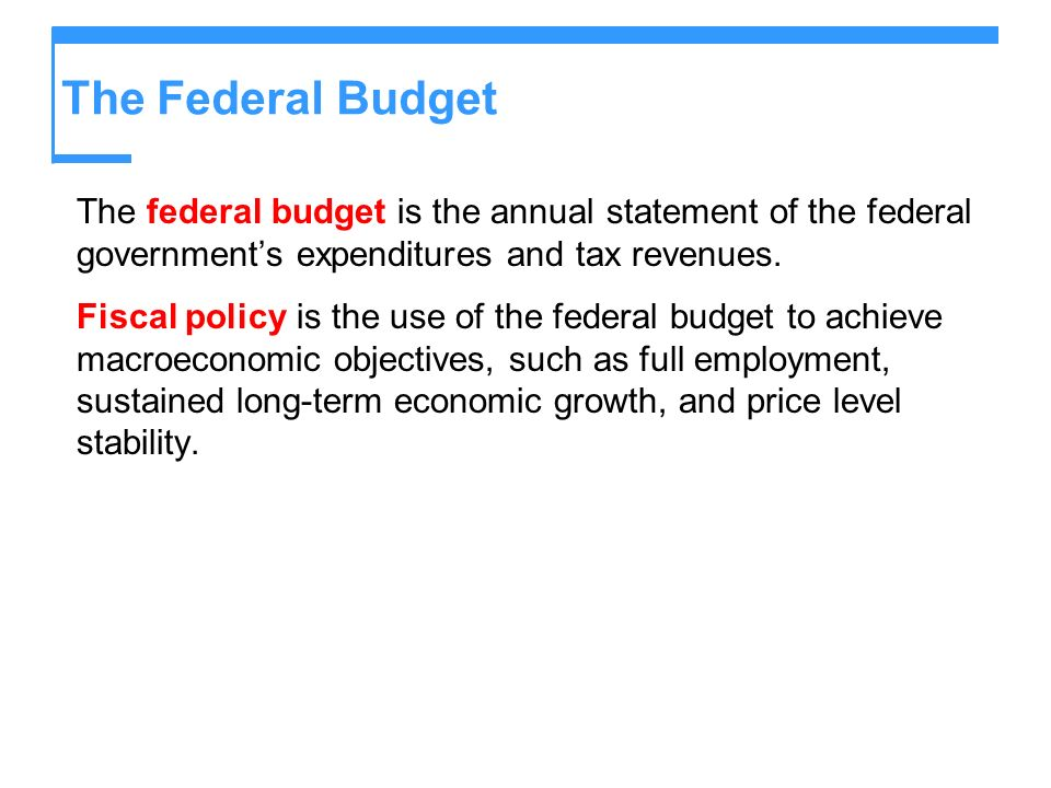The Federal Budget The federal budget is the annual statement of the federal governments expenditures and tax revenues. Fiscal policy is the use of th
