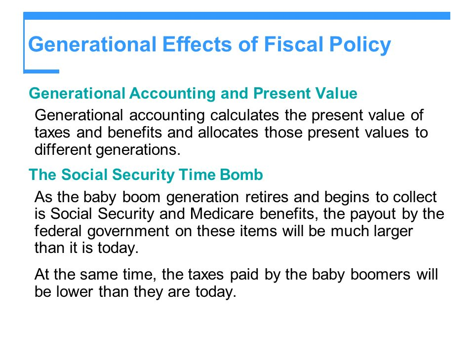 Generational Effects of Fiscal Policy Generational Accounting and Present Value Generational accounting calculates the present value of taxes and bene