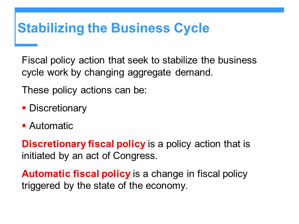 Stabilizing the Business Cycle Fiscal policy action that seek to stabilize the business cycle work by changing aggregate demand. These policy actions