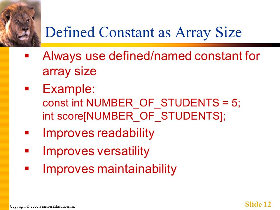 Copyright © 2002 Pearson Education, Inc. Slide 12 Defined Constant as Array Size Always use defined/named constant for array size Example: const int N