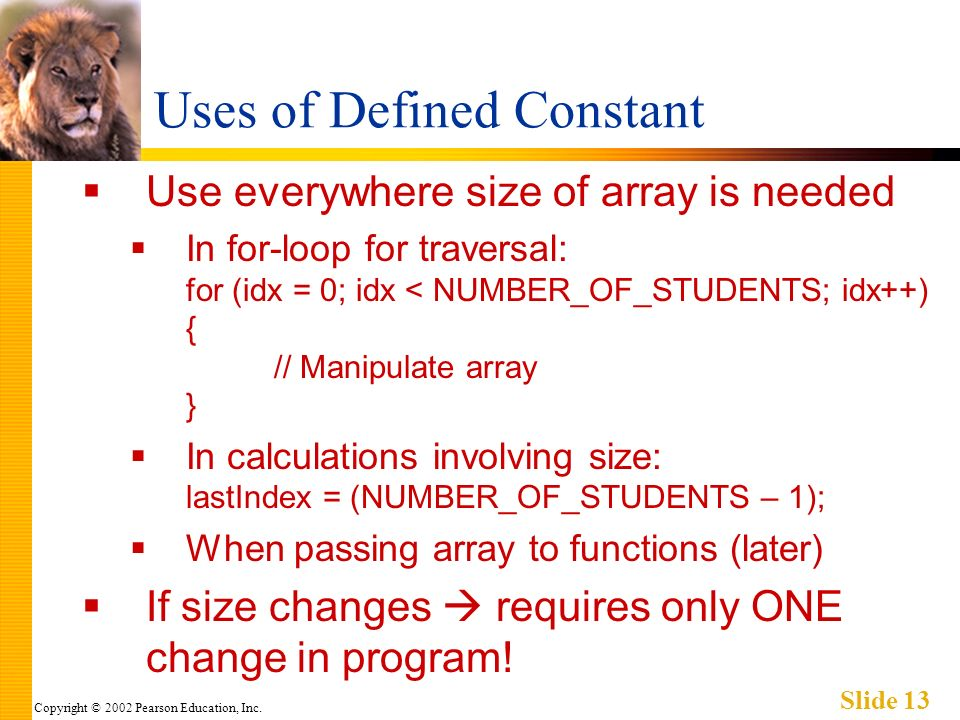 Copyright © 2002 Pearson Education, Inc. Slide 13 Uses of Defined Constant Use everywhere size of array is needed In for-loop for traversal: for (idx
