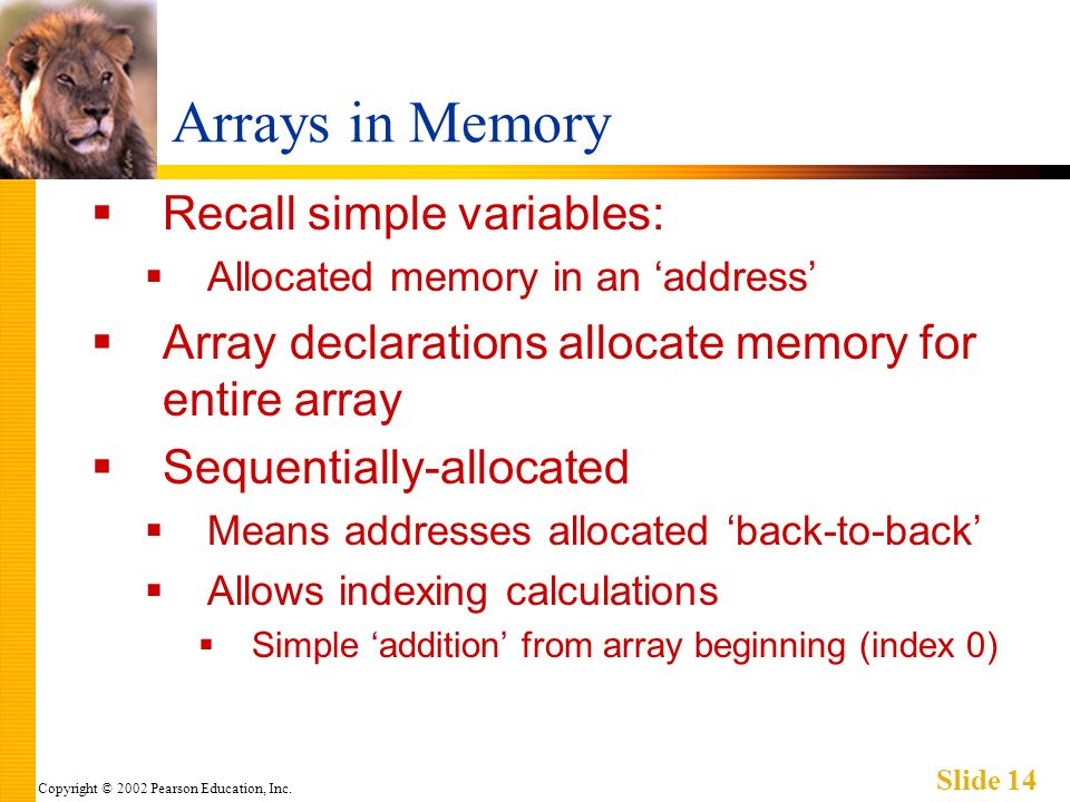 Copyright © 2002 Pearson Education, Inc. Slide 14 Arrays in Memory Recall simple variables: Allocated memory in an address Array declarations allocate