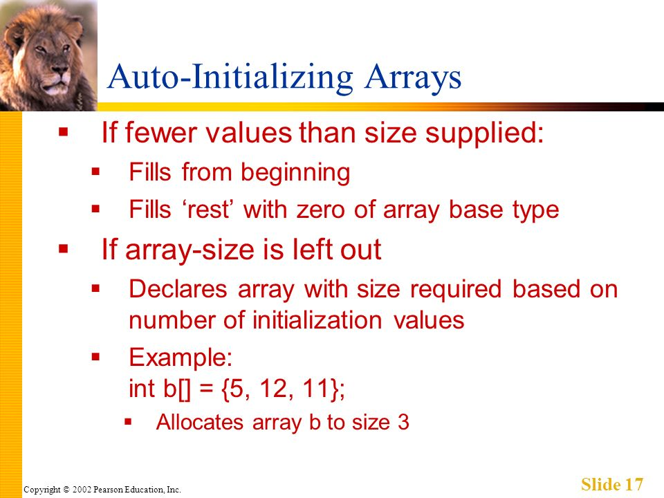 Copyright © 2002 Pearson Education, Inc. Slide 17 Auto-Initializing Arrays If fewer values than size supplied: Fills from beginning Fills rest with ze