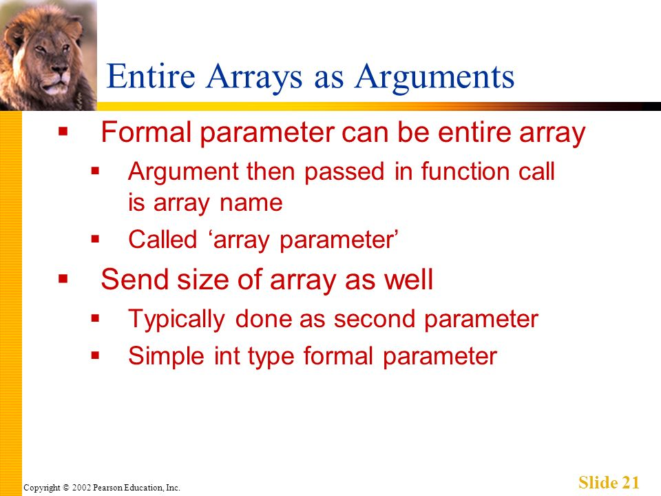 Copyright © 2002 Pearson Education, Inc. Slide 21 Entire Arrays as Arguments Formal parameter can be entire array Argument then passed in function cal