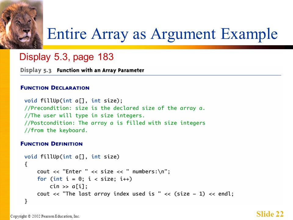 Copyright © 2002 Pearson Education, Inc. Slide 22 Entire Array as Argument Example Display 5.3, page 183