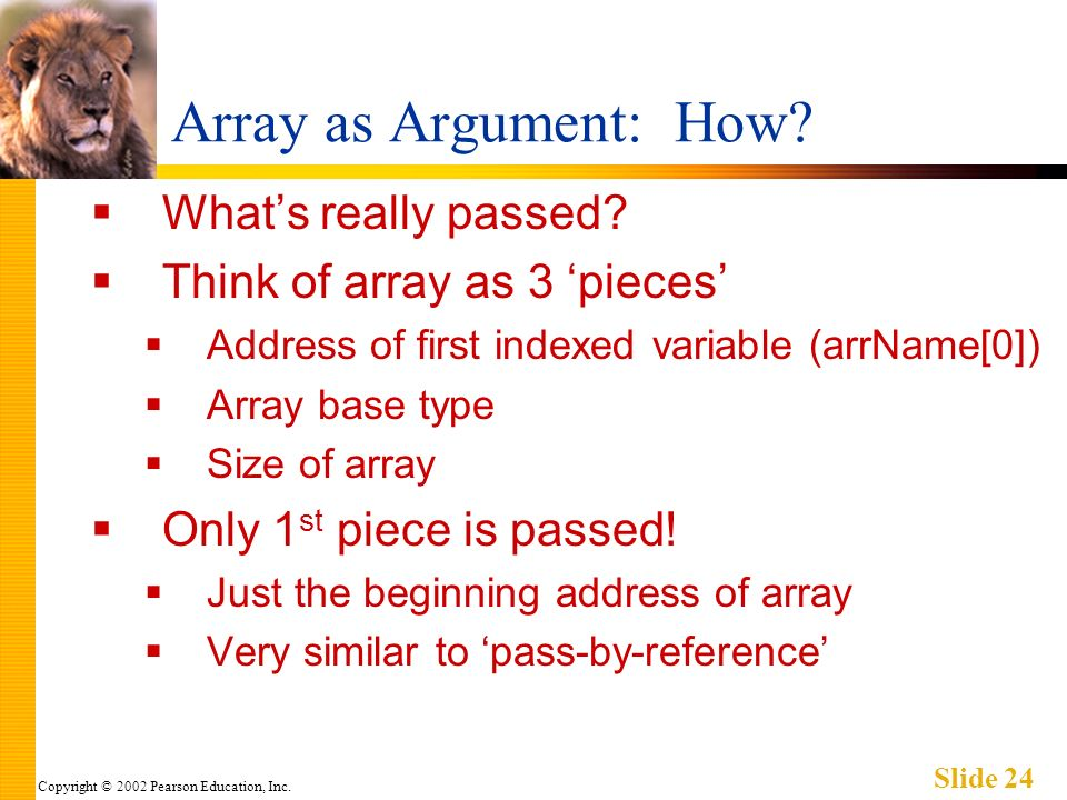 Copyright © 2002 Pearson Education, Inc. Slide 24 Array as Argument: How.