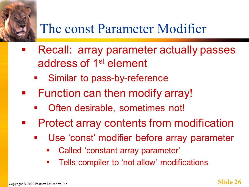 Copyright © 2002 Pearson Education, Inc. Slide 26 The const Parameter Modifier Recall: array parameter actually passes address of 1 st element Similar