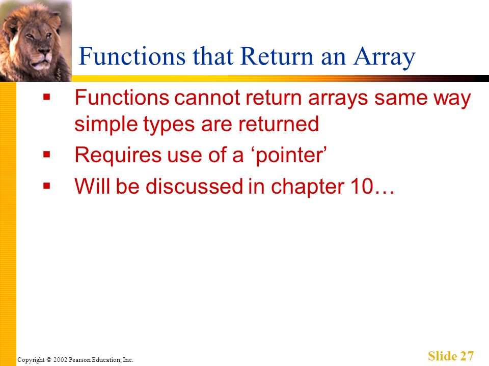 Copyright © 2002 Pearson Education, Inc. Slide 27 Functions that Return an Array Functions cannot return arrays same way simple types are returned Req