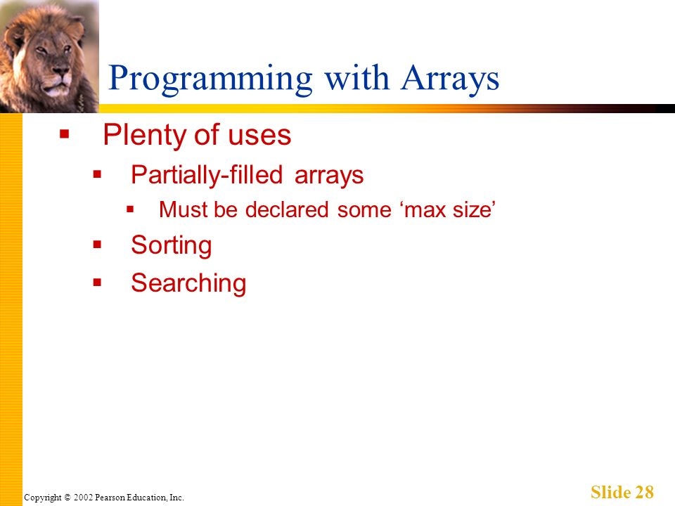 Copyright © 2002 Pearson Education, Inc. Slide 28 Programming with Arrays Plenty of uses Partially-filled arrays Must be declared some max size Sortin