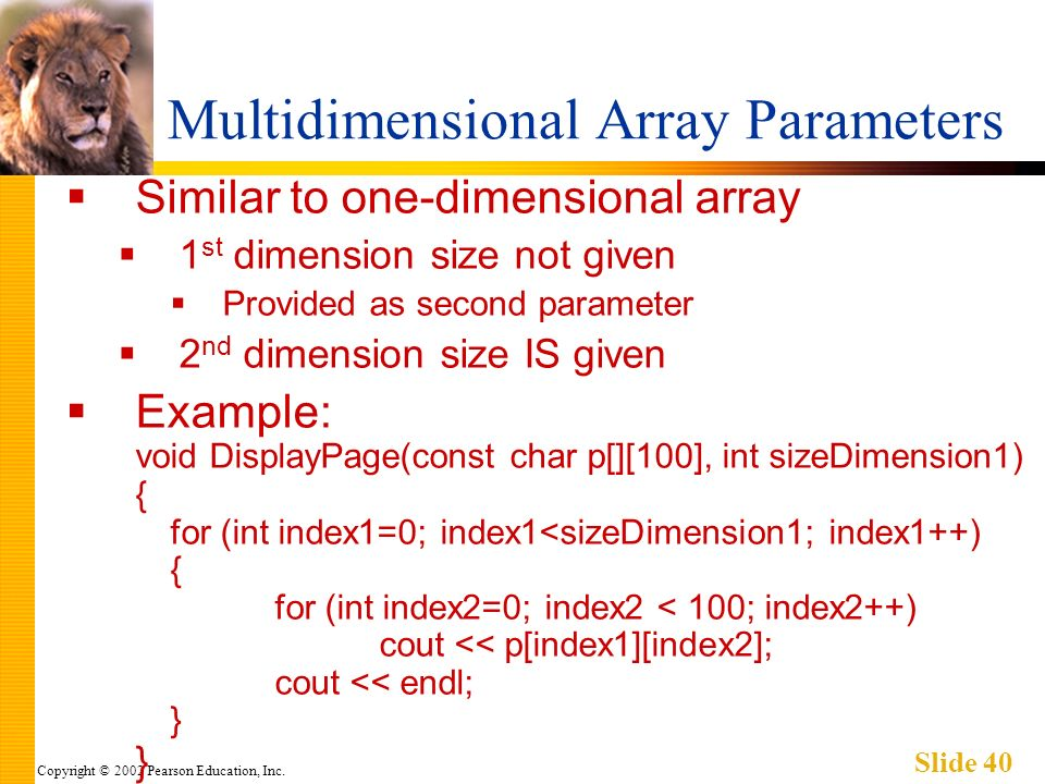 Copyright © 2002 Pearson Education, Inc. Slide 40 Multidimensional Array Parameters Similar to one-dimensional array 1 st dimension size not given Pro
