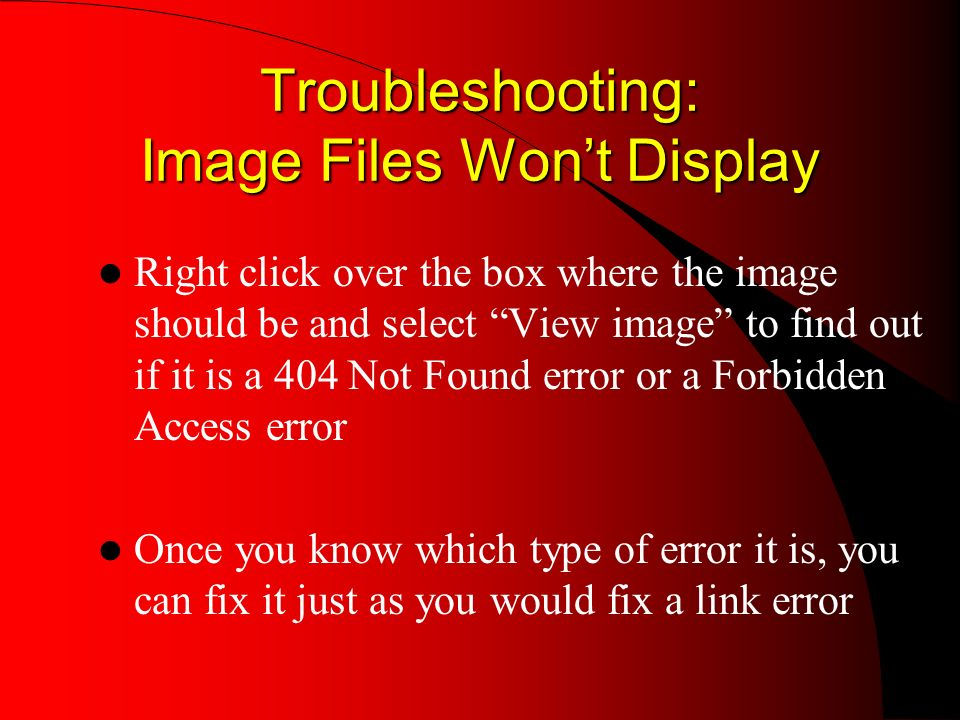 Troubleshooting: Image Files Wont Display Right click over the box where the image should be and select View image to find out if it is a 404 Not Found error or a Forbidden Access error Once you know which type of error it is, you can fix it just as you would fix a link error