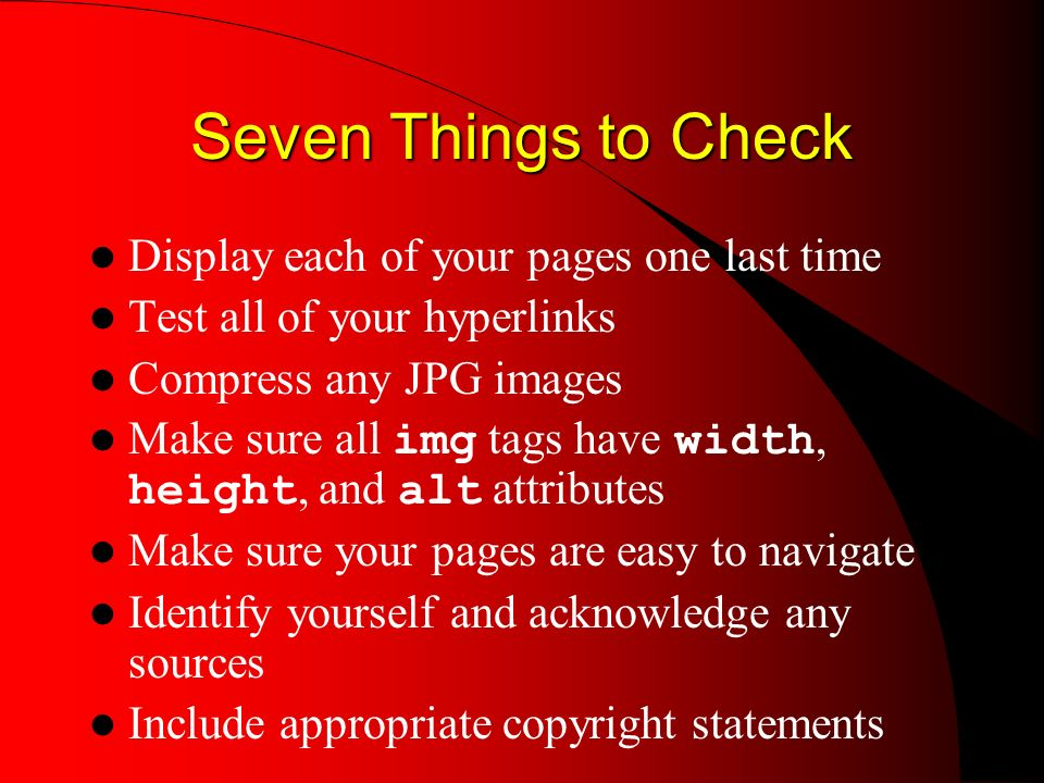 Seven Things to Check Display each of your pages one last time Test all of your hyperlinks Compress any JPG images Make sure all img tags have width, height, and alt attributes Make sure your pages are easy to navigate Identify yourself and acknowledge any sources Include appropriate copyright statements