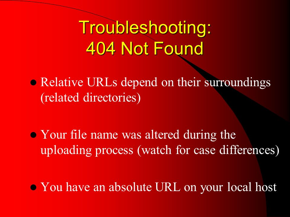 Troubleshooting: 404 Not Found Relative URLs depend on their surroundings (related directories) Your file name was altered during the uploading process (watch for case differences) You have an absolute URL on your local host