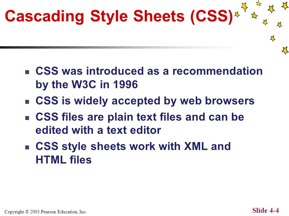 Copyright © 2003 Pearson Education, Inc. Slide 4-3 XML Presentations XML provides two methods for formatting: Cascading Style Sheets (CSS) Extensible