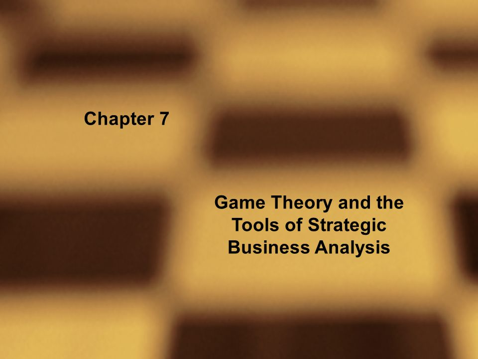 Chapter 7 Game Theory and the Tools of Strategic Business Analysis