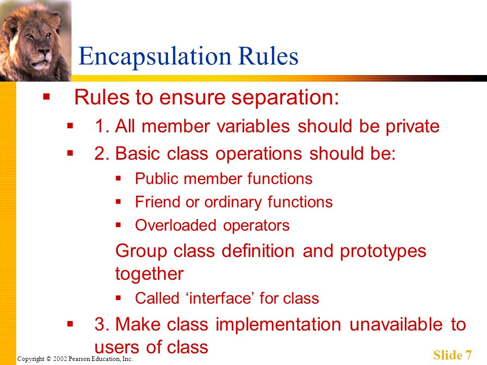 Copyright © 2002 Pearson Education, Inc. Slide 7 Encapsulation Rules Rules to ensure separation: 1.