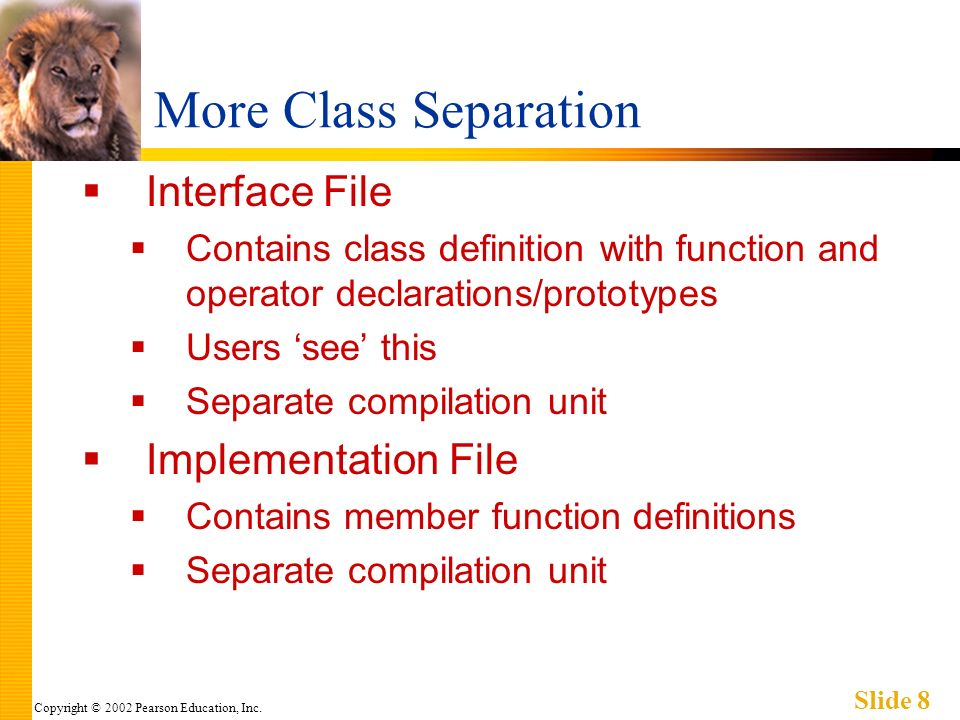 Copyright © 2002 Pearson Education, Inc. Slide 8 More Class Separation Interface File Contains class definition with function and operator declaration