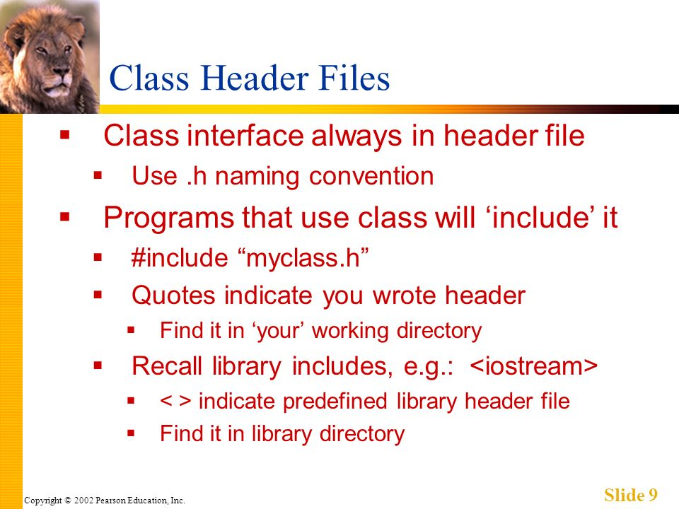 Copyright © 2002 Pearson Education, Inc. Slide 9 Class Header Files Class interface always in header file Use.h naming convention Programs that use cl