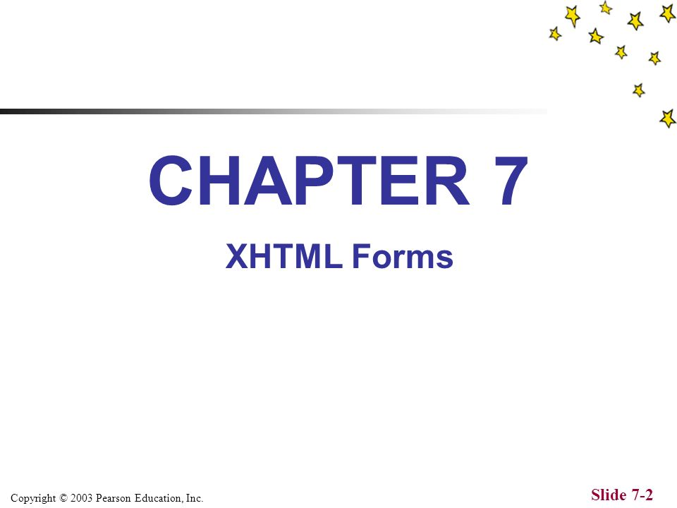 Copyright © 2003 Pearson Education, Inc. Slide 7-2 CHAPTER 7 XHTML Forms