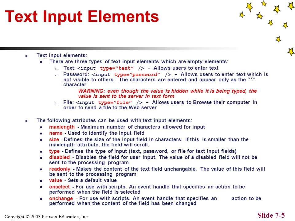 Copyright © 2003 Pearson Education, Inc. Slide 7-4 The Element The - element contains all of the input elements of the form Attributes: action – This