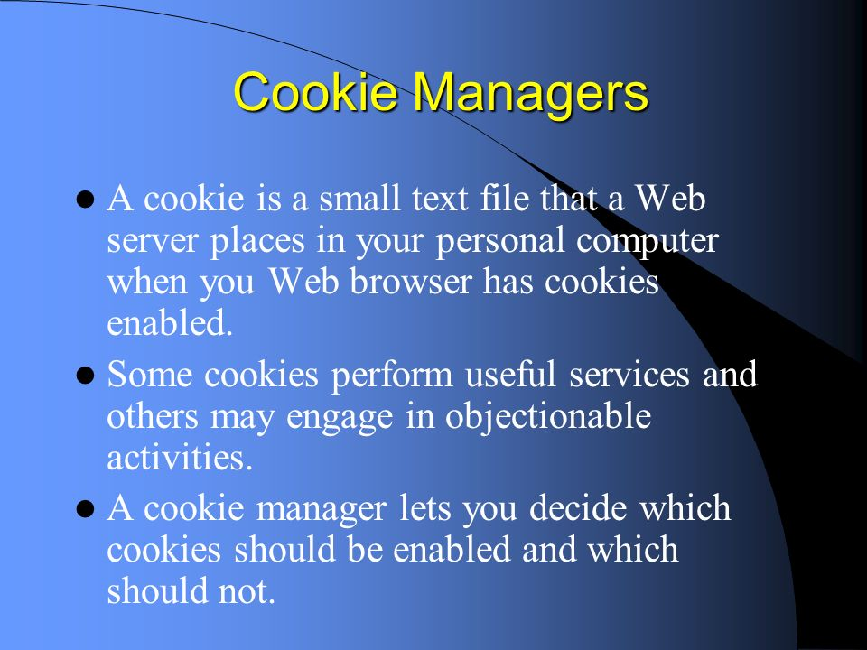 Cookie Managers A cookie is a small text file that a Web server places in your personal computer when you Web browser has cookies enabled.