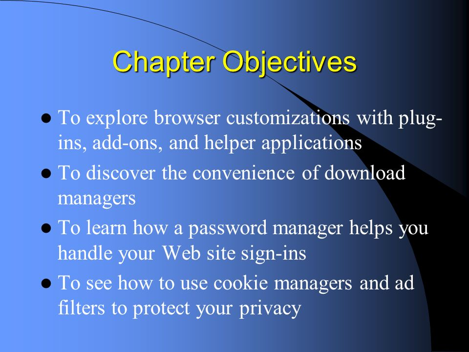 Chapter Objectives To explore browser customizations with plug- ins, add-ons, and helper applications To discover the convenience of download managers To learn how a password manager helps you handle your Web site sign-ins To see how to use cookie managers and ad filters to protect your privacy