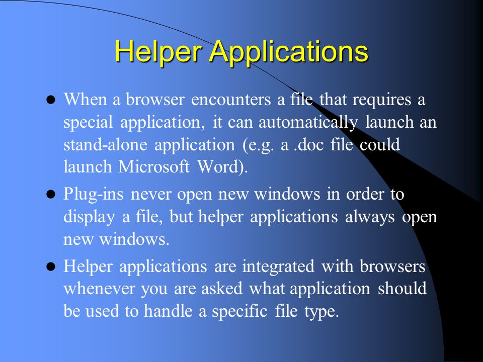 Helper Applications When a browser encounters a file that requires a special application, it can automatically launch an stand-alone application (e.g.
