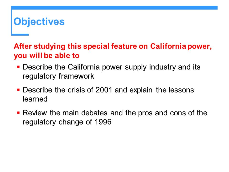 Objectives After studying this special feature on California power, you will be able to Describe the California power supply industry and its regulatory framework Describe the crisis of 2001 and explain the lessons learned Review the main debates and the pros and cons of the regulatory change of 1996