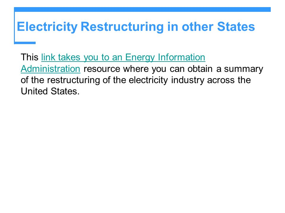 Electricity Restructuring in other States This link takes you to an Energy Information Administration resource where you can obtain a summary of the restructuring of the electricity industry across the United States.link takes you to an Energy Information Administration
