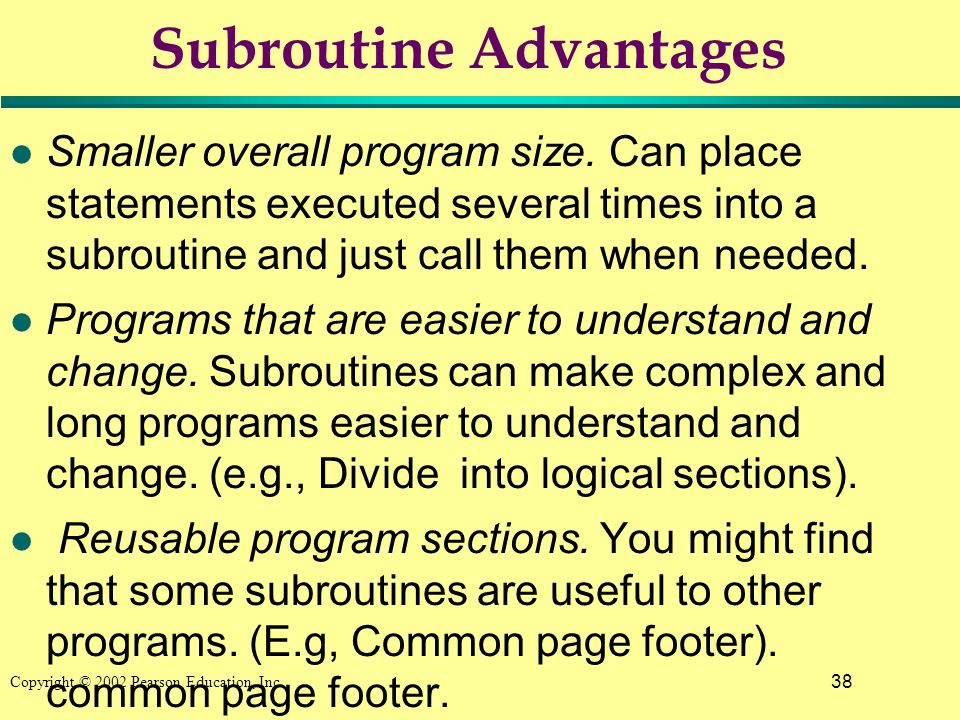 38 Copyright © 2002 Pearson Education, Inc. Subroutine Advantages l Smaller overall program size.