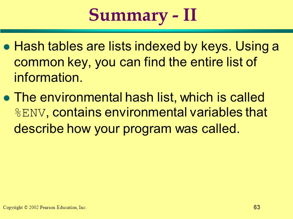 63 Copyright © 2002 Pearson Education, Inc. Summary - II l Hash tables are lists indexed by keys.
