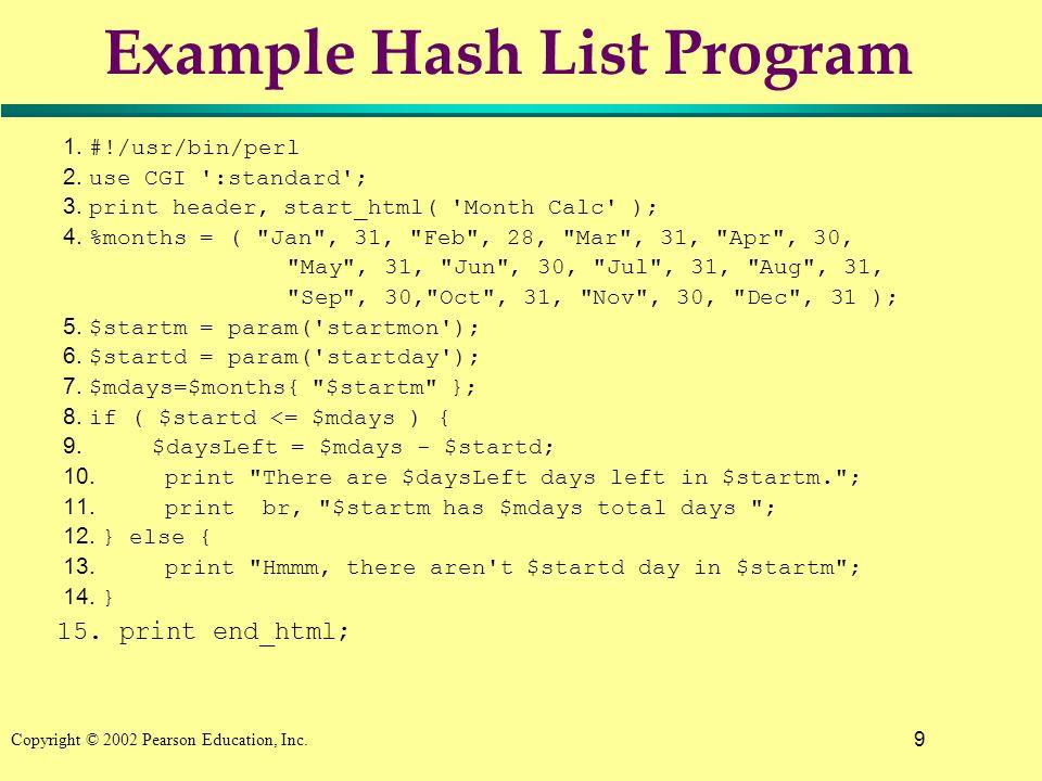 9 Copyright © 2002 Pearson Education, Inc. Example Hash List Program 1. #!/usr/bin/perl 2. use CGI ':standard'; 3. print header, start_html( 'Month Ca