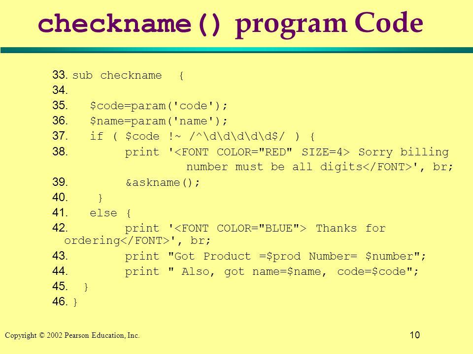 10 Copyright © 2002 Pearson Education, Inc. checkname() program Code 33. sub checkname { 34. 35. $code=param('code'); 36. $name=param('name'); 37. if