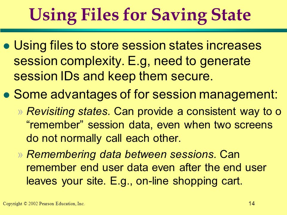 14 Copyright © 2002 Pearson Education, Inc. Using Files for Saving State l Using files to store session states increases session complexity. E.g, need