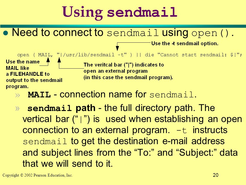 20 Copyright © 2002 Pearson Education, Inc. Using sendmail Need to connect to sendmail using open(). » MAIL - connection name for sendmail. » sendmail