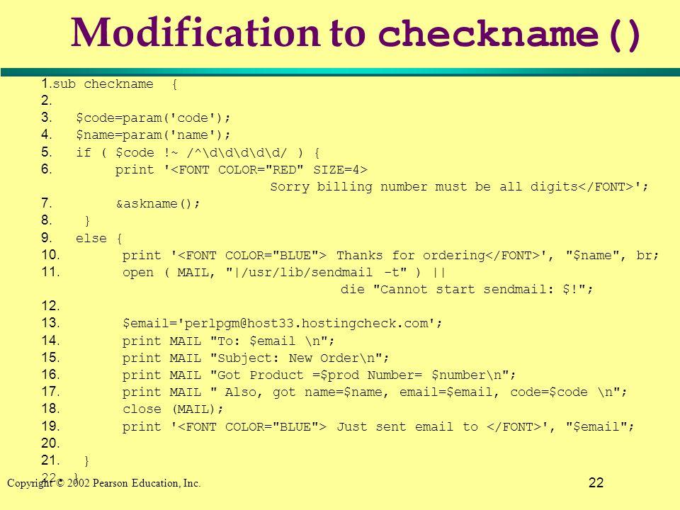 22 Copyright © 2002 Pearson Education, Inc. Modification to checkname() 1. sub checkname { 2. 3. $code=param('code'); 4. $name=param('name'); 5. if (
