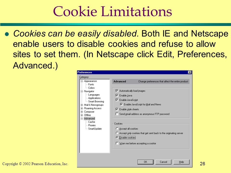 26 Copyright © 2002 Pearson Education, Inc. Cookie Limitations l Cookies can be easily disabled. Both IE and Netscape enable users to disable cookies