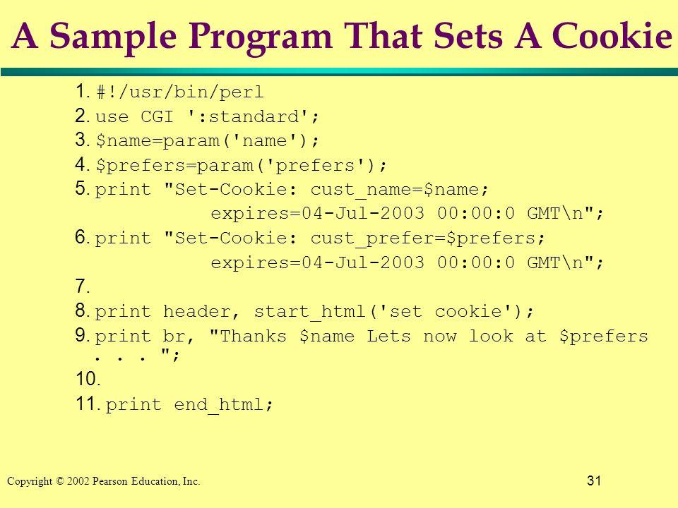 31 Copyright © 2002 Pearson Education, Inc. A Sample Program That Sets A Cookie 1. #!/usr/bin/perl 2. use CGI ':standard'; 3. $name=param('name'); 4.