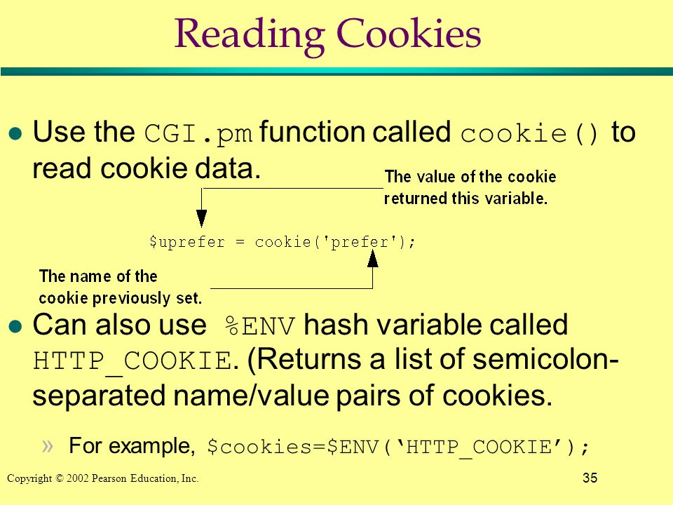 35 Copyright © 2002 Pearson Education, Inc. Reading Cookies Use the CGI.pm function called cookie() to read cookie data. Can also use %ENV hash variab