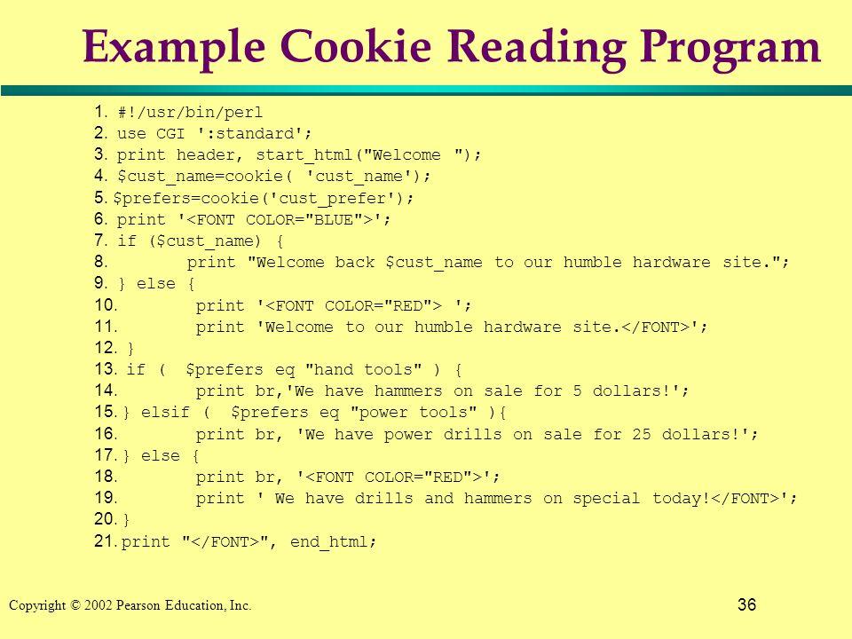36 Copyright © 2002 Pearson Education, Inc. Example Cookie Reading Program 1. #!/usr/bin/perl 2. use CGI ':standard'; 3. print header, start_html(