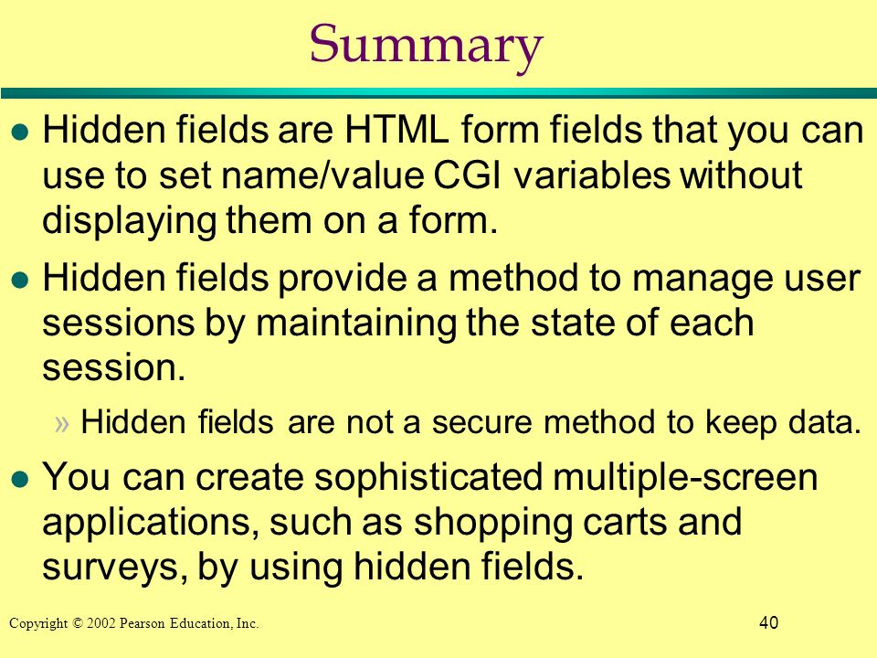 40 Copyright © 2002 Pearson Education, Inc. Summary l Hidden fields are HTML form fields that you can use to set name/value CGI variables without disp