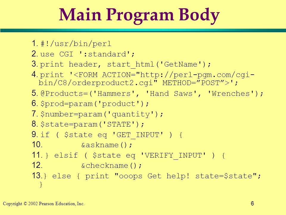 6 Copyright © 2002 Pearson Education, Inc. Main Program Body 1. #!/usr/bin/perl 2. use CGI ':standard'; 3. print header, start_html('GetName'); 4. pri