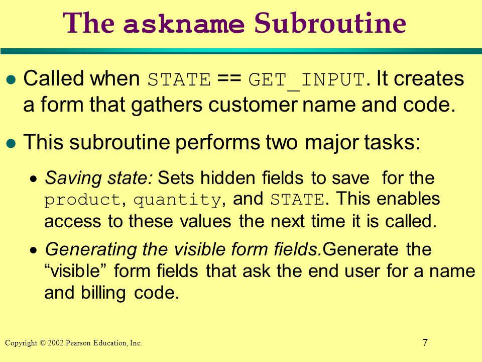 7 Copyright © 2002 Pearson Education, Inc. The askname Subroutine Called when STATE == GET_INPUT.
