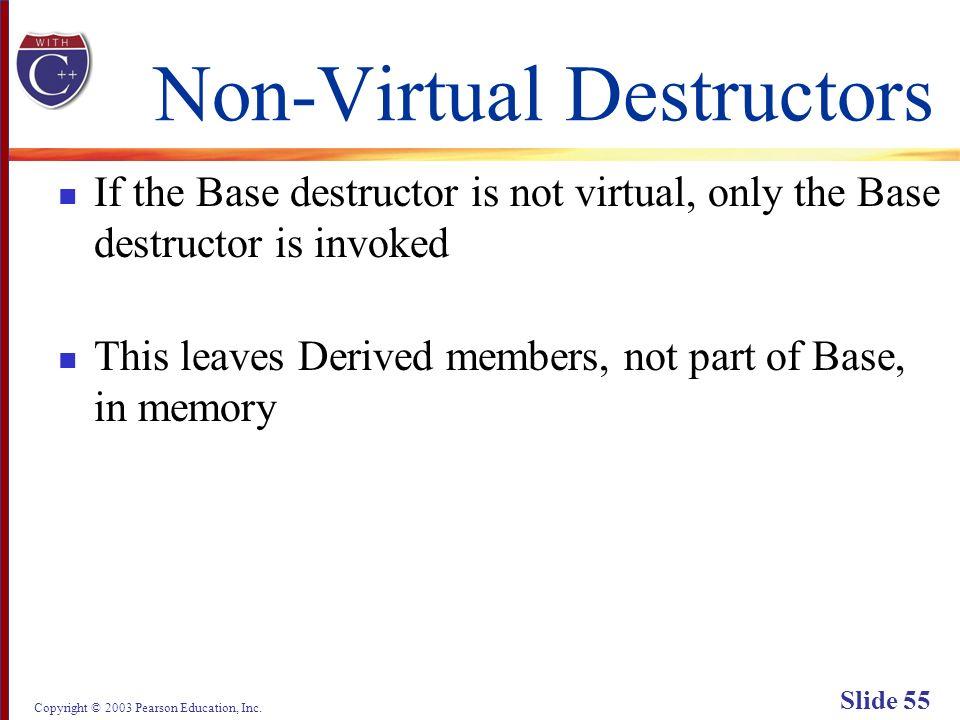 Copyright © 2003 Pearson Education, Inc. Slide 55 Non-Virtual Destructors If the Base destructor is not virtual, only the Base destructor is invoked T