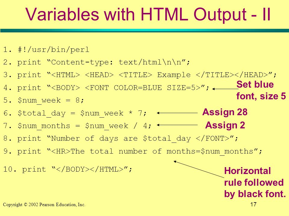 17 Copyright © 2002 Pearson Education, Inc. Variables with HTML Output - II 1. #!/usr/bin/perl 2. print Content-type: text/html\n\n; 3. print Example