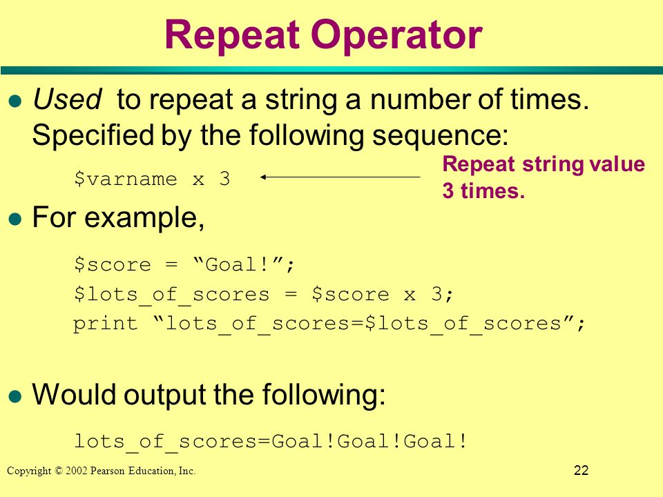 22 Copyright © 2002 Pearson Education, Inc. Repeat Operator l Used to repeat a string a number of times. Specified by the following sequence: $varname